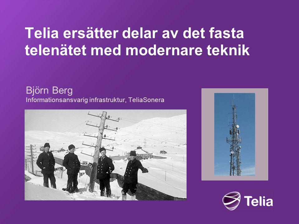 Telia ersätter delar av det fasta telenätet med modernare teknik Björn Berg Informationsansvarig infrastruktur, TeliaSonera