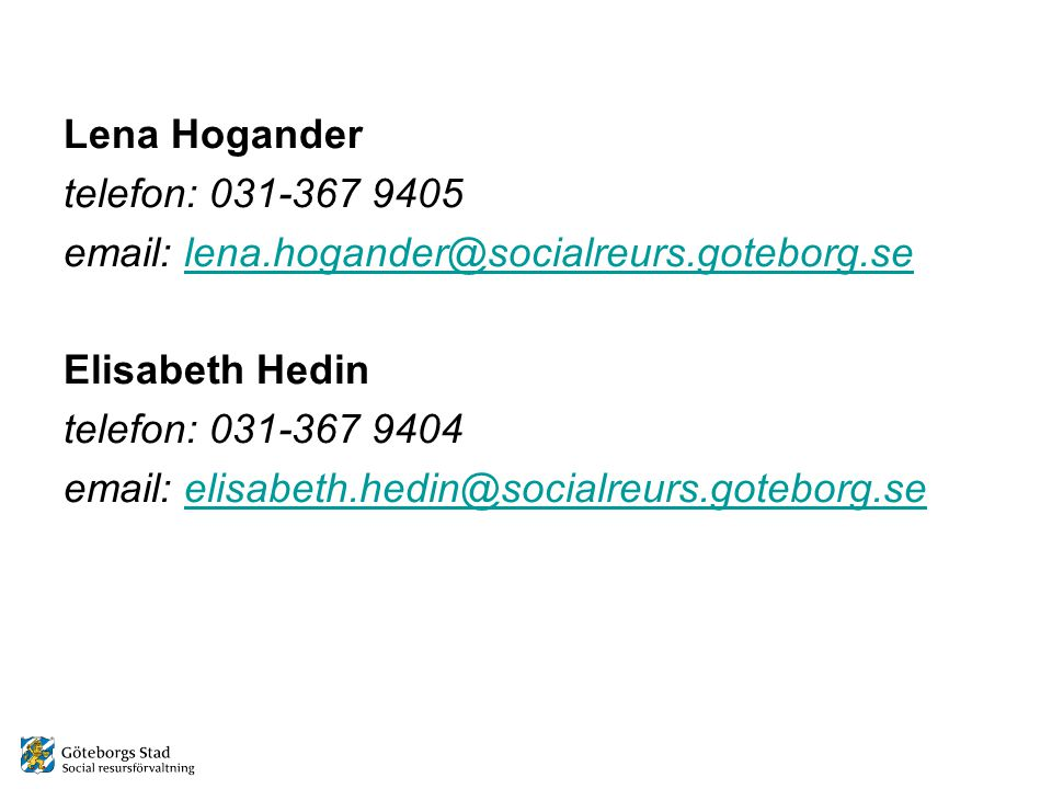 Lena Hogander telefon: 031-367 9405 email: lena.hogander@socialreurs.goteborg.selena.hogander@socialreurs.goteborg.se Elisabeth Hedin telefon: 031-367