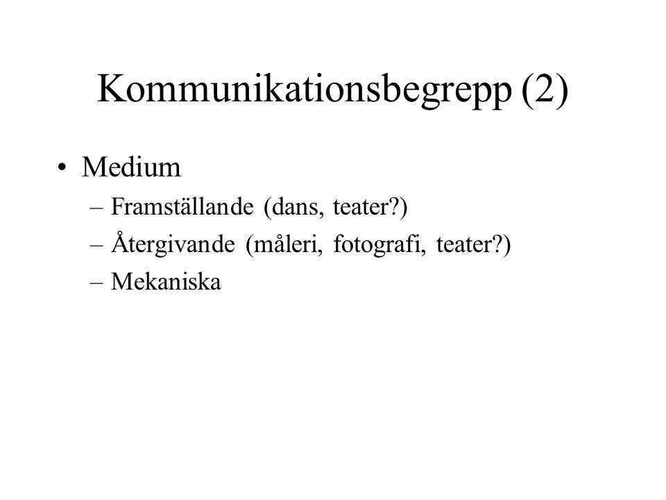 Kommunikationsbegrepp (2) •Medium –Framställande (dans, teater?) –Återgivande (måleri, fotografi, teater?) –Mekaniska