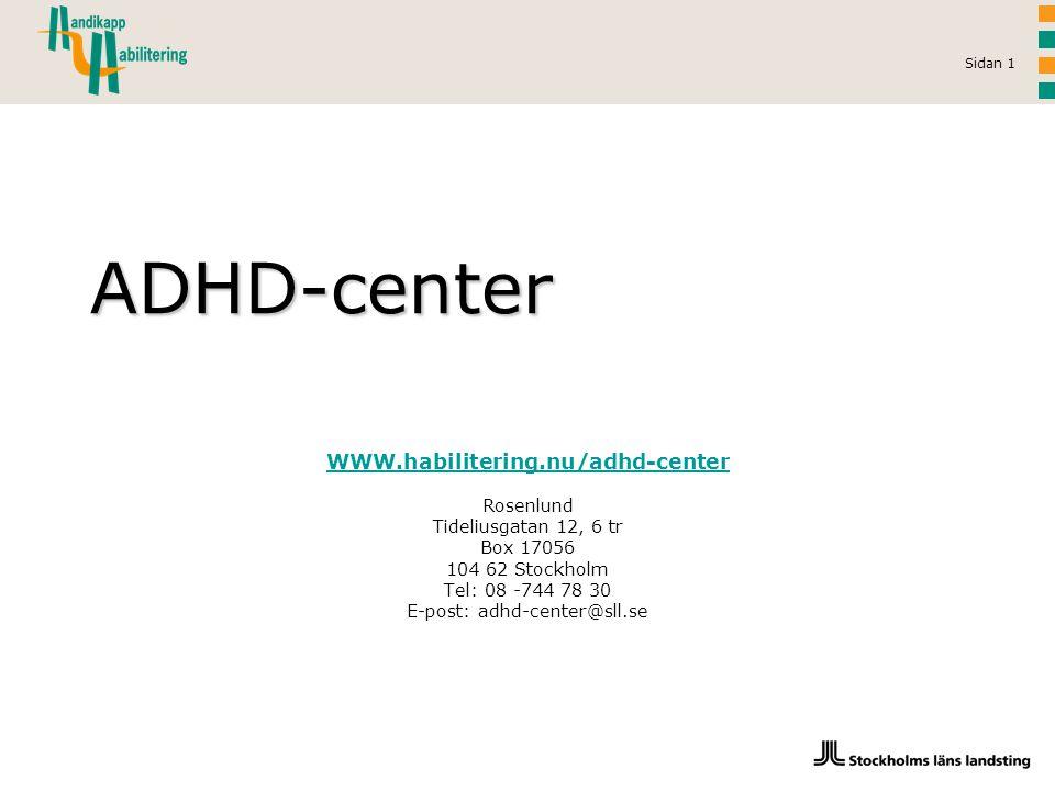 Sidan 1 WWW.habilitering.nu/adhd-center Rosenlund Tideliusgatan 12, 6 tr Box 17056 104 62 Stockholm Tel: 08 -744 78 30 E-post: adhd-center@sll.se ADHD-center