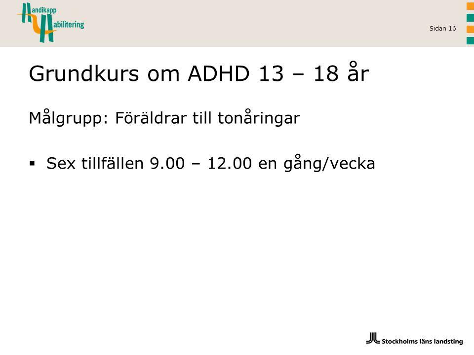 Sidan 16 Grundkurs om ADHD 13 – 18 år Målgrupp: Föräldrar till tonåringar  Sex tillfällen 9.00 – 12.00 en gång/vecka