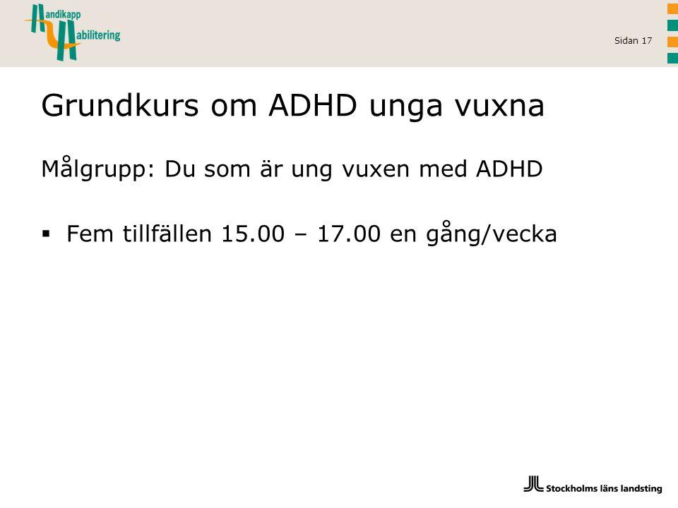 Sidan 17 Grundkurs om ADHD unga vuxna Målgrupp: Du som är ung vuxen med ADHD  Fem tillfällen 15.00 – 17.00 en gång/vecka