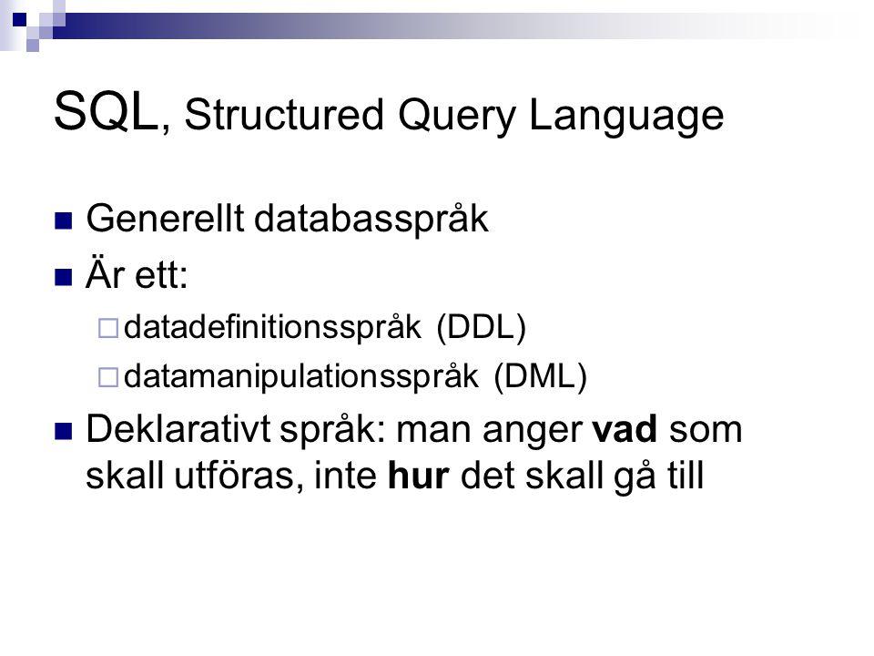 SQL, Structured Query Language  Generellt databasspråk  Är ett:  datadefinitionsspråk (DDL)  datamanipulationsspråk (DML)  Deklarativt språk: man anger vad som skall utföras, inte hur det skall gå till