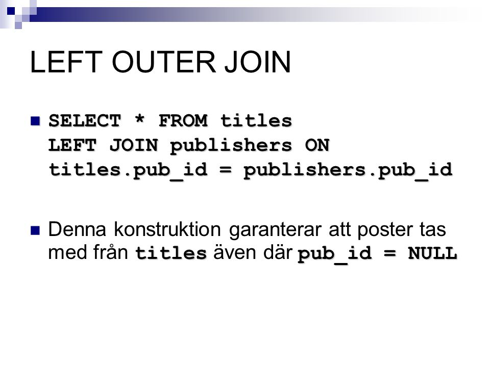 LEFT OUTER JOIN  SELECT * FROM titles LEFT JOIN publishers ON titles.pub_id = publishers.pub_id titlespub_id = NULL  Denna konstruktion garanterar a