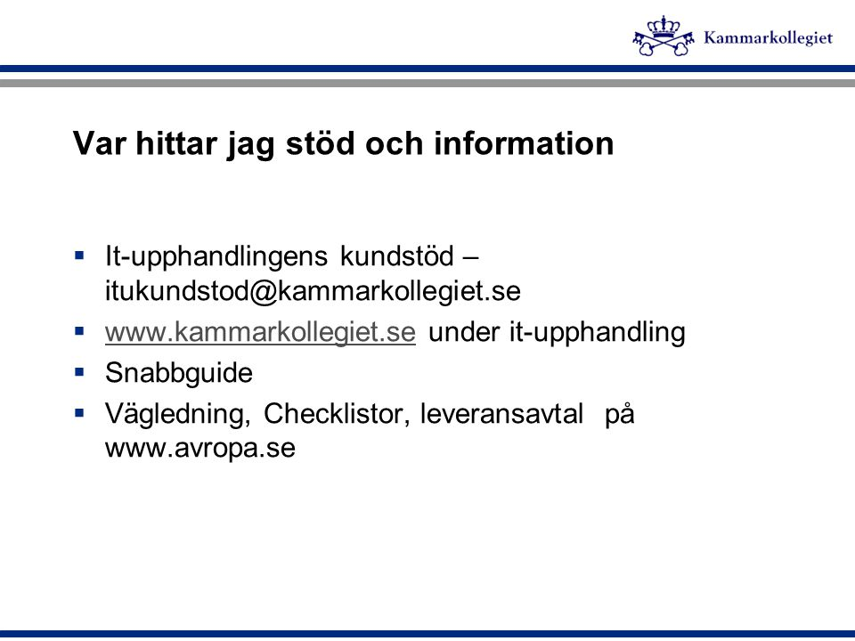 Var hittar jag stöd och information  It-upphandlingens kundstöd – itukundstod@kammarkollegiet.se  www.kammarkollegiet.se under it-upphandling www.ka