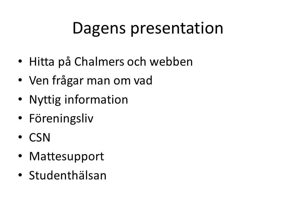 Dagens presentation • Hitta på Chalmers och webben • Ven frågar man om vad • Nyttig information • Föreningsliv • CSN • Mattesupport • Studenthälsan