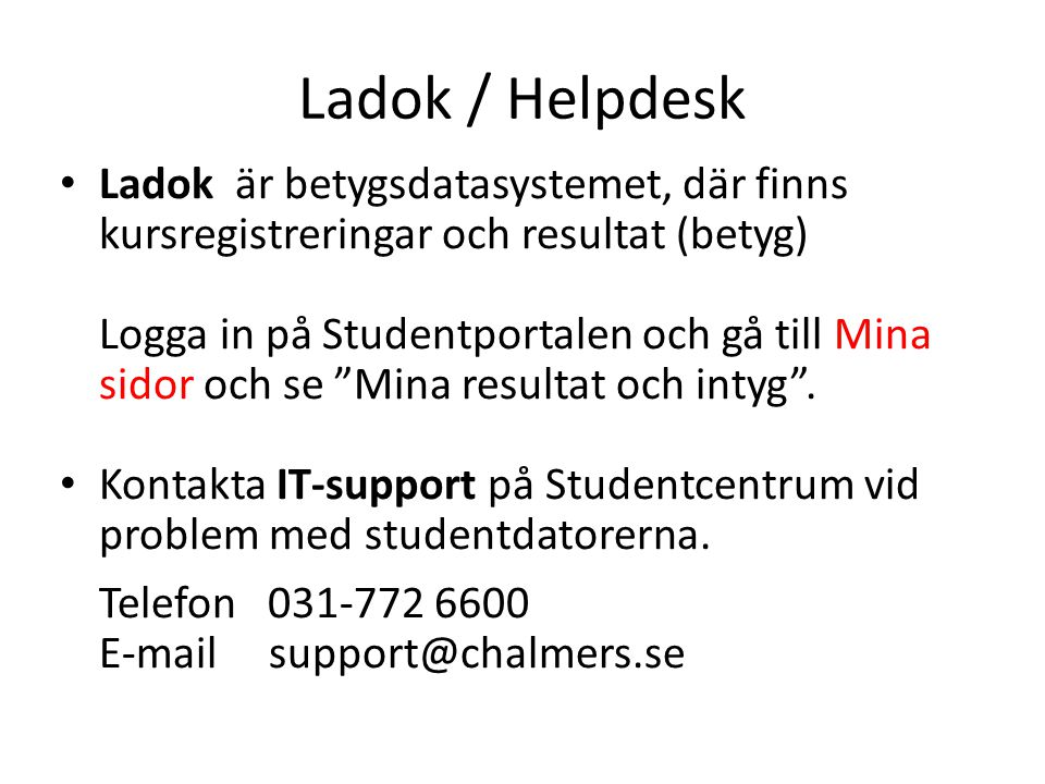 Ladok / Helpdesk • Ladok är betygsdatasystemet, där finns kursregistreringar och resultat (betyg) Logga in på Studentportalen och gå till Mina sidor och se Mina resultat och intyg .