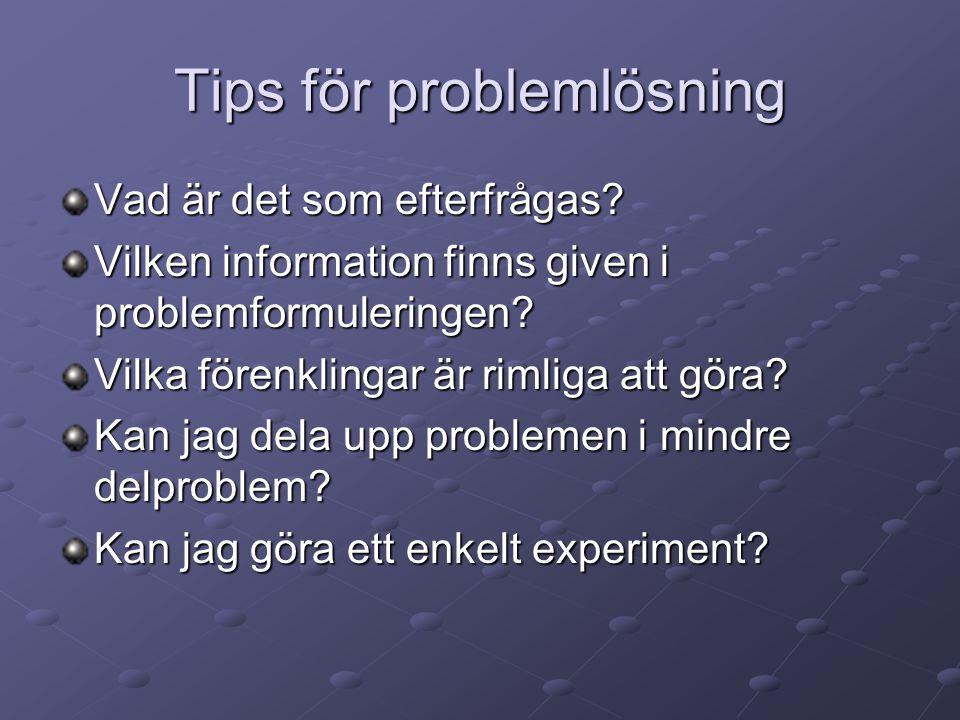 Tips för problemlösning Vad är det som efterfrågas? Vilken information finns given i problemformuleringen? Vilka förenklingar är rimliga att göra? Kan