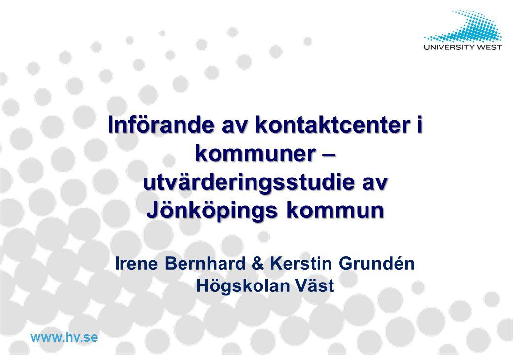 www.hv.se Införande av kontaktcenter i kommuner – utvärderingsstudie av Jönköpings kommun Irene Bernhard & Kerstin Grundén Högskolan Väst
