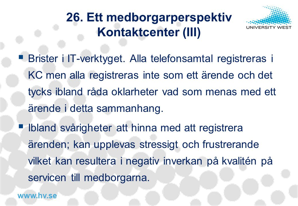 www.hv.se 26. Ett medborgarperspektiv Kontaktcenter (III)  Brister i IT-verktyget. Alla telefonsamtal registreras i KC men alla registreras inte som