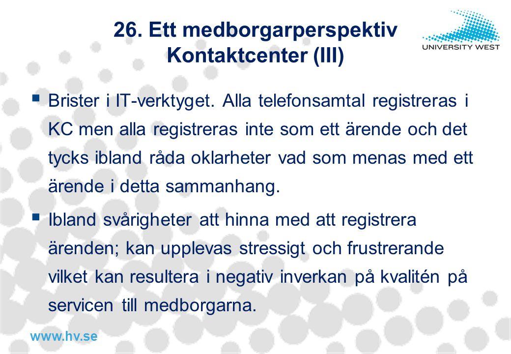 www.hv.se 26.Ett medborgarperspektiv Kontaktcenter (III)  Brister i IT-verktyget.