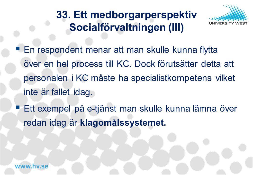www.hv.se 33. Ett medborgarperspektiv Socialförvaltningen (III)  En respondent menar att man skulle kunna flytta över en hel process till KC. Dock fö