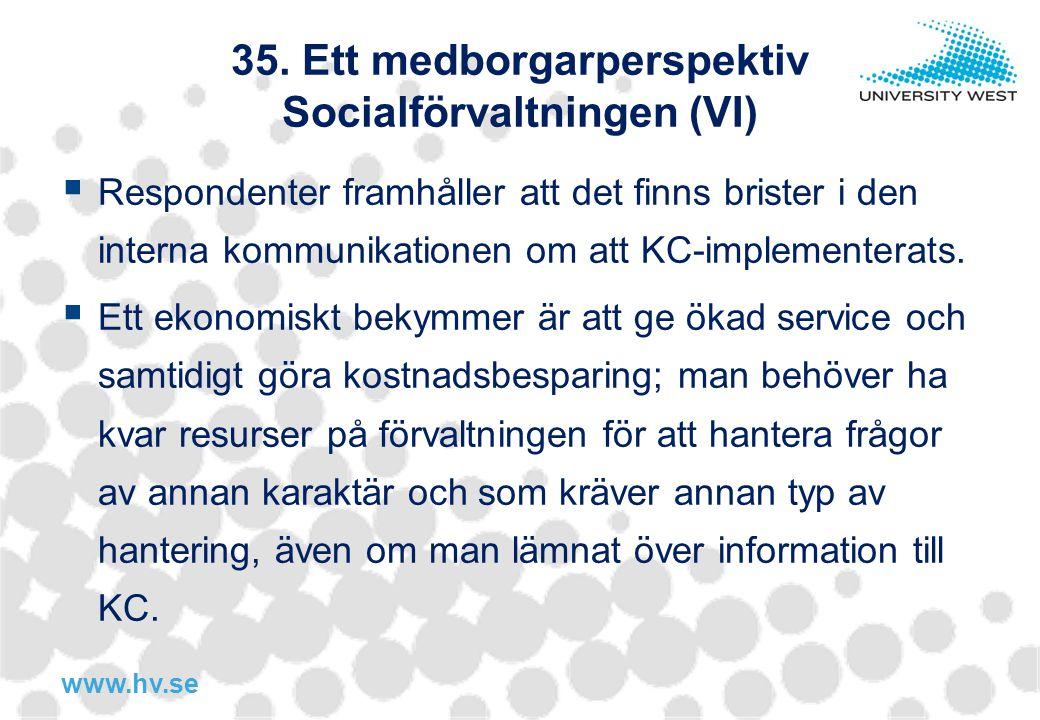 www.hv.se 35. Ett medborgarperspektiv Socialförvaltningen (VI)  Respondenter framhåller att det finns brister i den interna kommunikationen om att KC