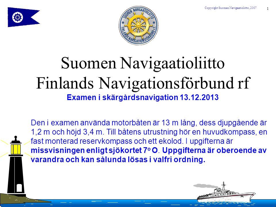 1 Copyright Suomen Navigaatioliitto, 2007 Suomen Navigaatioliitto Finlands Navigationsförbund rf Examen i skärgårdsnavigation 13.12.2013 Den i examen