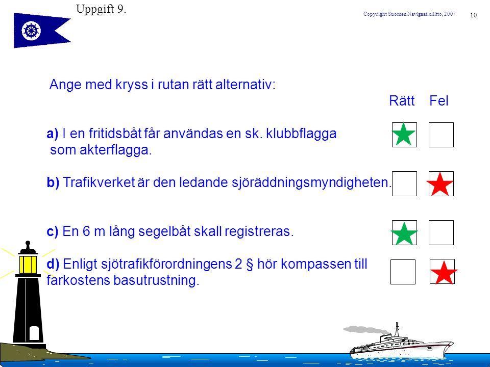 10 Copyright Suomen Navigaatioliitto, 2007 Ange med kryss i rutan rätt alternativ: Rätt Fel a) I en fritidsbåt får användas en sk. klubbflagga som akt