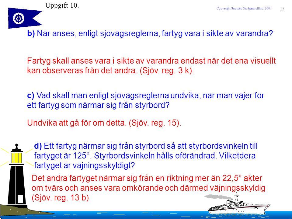 12 Copyright Suomen Navigaatioliitto, 2007 b) När anses, enligt sjövägsreglerna, fartyg vara i sikte av varandra? Fartyg skall anses vara i sikte av v