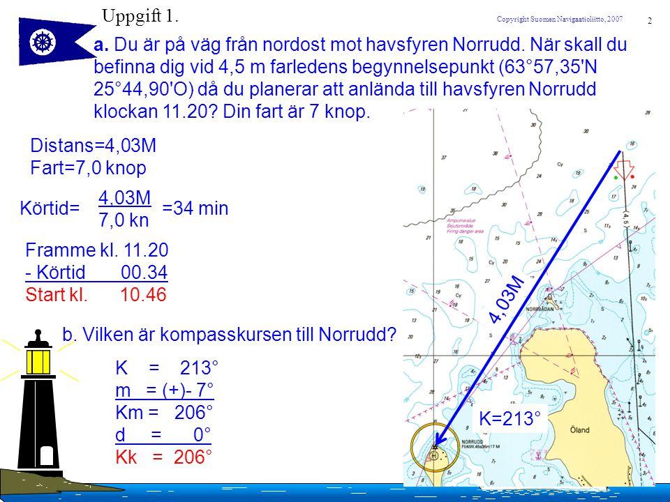 2 Copyright Suomen Navigaatioliitto, 2007 Uppgift 1. a. Du är på väg från nordost mot havsfyren Norrudd. När skall du befinna dig vid 4,5 m farledens