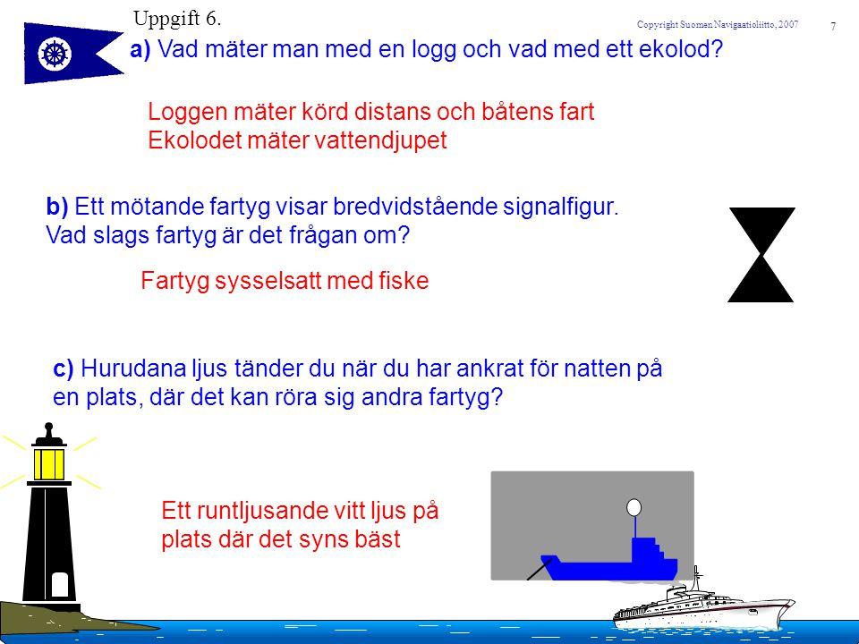7 Copyright Suomen Navigaatioliitto, 2007 Uppgift 6. a) Vad mäter man med en logg och vad med ett ekolod? Loggen mäter körd distans och båtens fart Ek