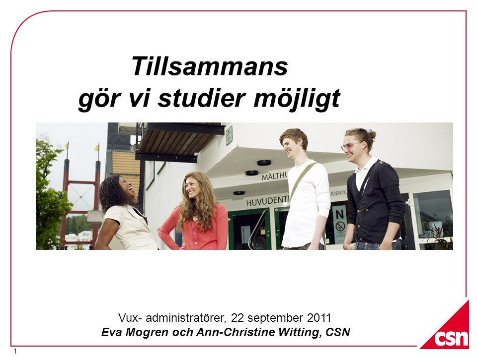 1 Tillsammans gör vi studier möjligt Vux- administratörer, 22 september 2011 Eva Mogren och Ann-Christine Witting, CSN