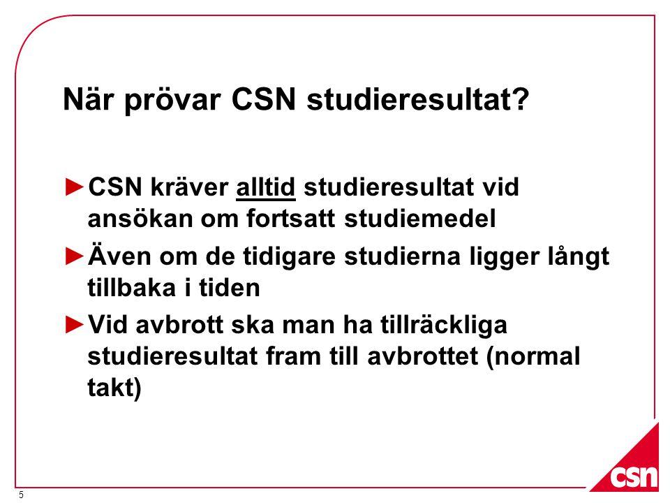 5 När prövar CSN studieresultat? ►CSN kräver alltid studieresultat vid ansökan om fortsatt studiemedel ►Även om de tidigare studierna ligger långt til