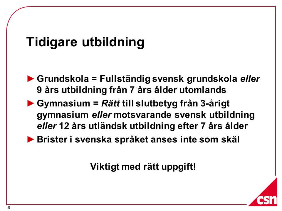 6 Tidigare utbildning ►Grundskola = Fullständig svensk grundskola eller 9 års utbildning från 7 års ålder utomlands ►Gymnasium = Rätt till slutbetyg f
