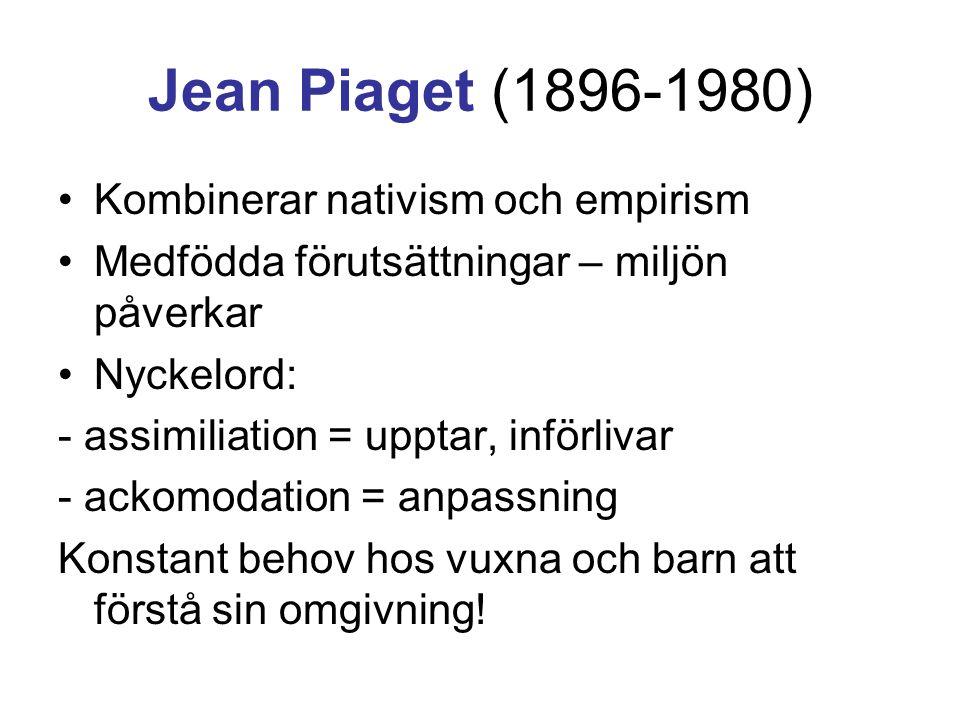 Jean Piaget (1896-1980) •Kombinerar nativism och empirism •Medfödda förutsättningar – miljön påverkar •Nyckelord: - assimiliation = upptar, införlivar - ackomodation = anpassning Konstant behov hos vuxna och barn att förstå sin omgivning!