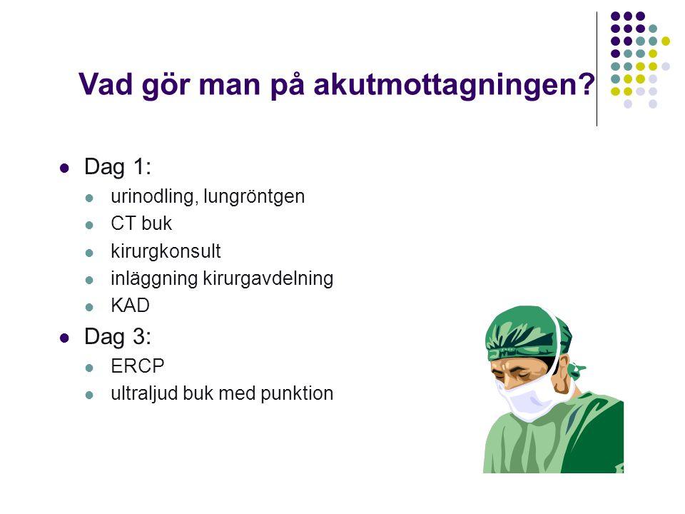 Vad gör man på akutmottagningen?  Dag 1:  urinodling, lungröntgen  CT buk  kirurgkonsult  inläggning kirurgavdelning  KAD  Dag 3:  ERCP  ultr