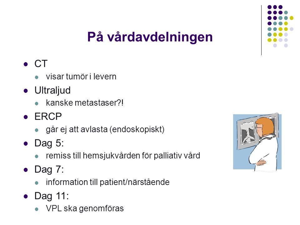 På vårdavdelningen  CT  visar tumör i levern  Ultraljud  kanske metastaser?!  ERCP  går ej att avlasta (endoskopiskt)  Dag 5:  remiss till hem