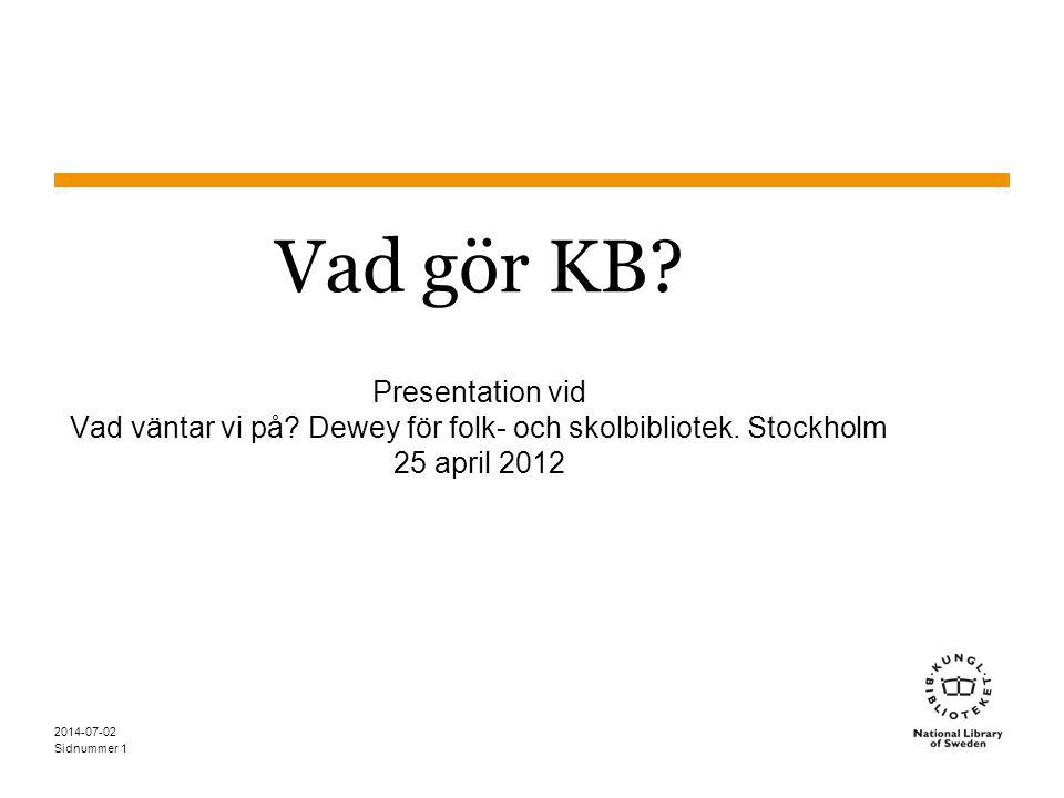 Sidnummer 2014-07-02 1 Vad gör KB? Presentation vid Vad väntar vi på? Dewey för folk- och skolbibliotek. Stockholm 25 april 2012