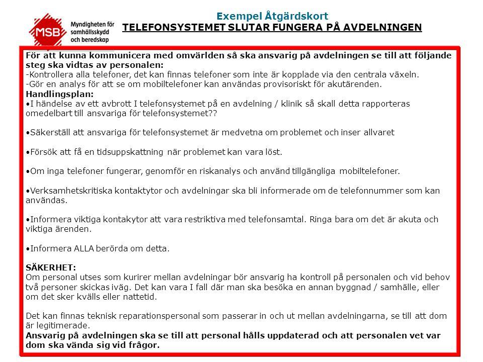 Exempel Åtgärdskort TELEFONSYSTEMET SLUTAR FUNGERA PÅ AVDELNINGEN För att kunna kommunicera med omvärlden så ska ansvarig på avdelningen se till att följande steg ska vidtas av personalen: -Kontrollera alla telefoner, det kan finnas telefoner som inte är kopplade via den centrala växeln.