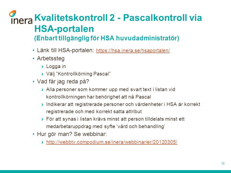 Kvalitetskontroll 2 - Pascalkontroll via HSA-portalen (Enbart tillgänglig för HSA huvudadministratör) •Länk till HSA-portalen: https://hsa.inera.se/hsaportalen/ https://hsa.inera.se/hsaportalen/ •Arbetssteg Logga in Välj Kontrollkörning Pascal •Vad får jag reda på.