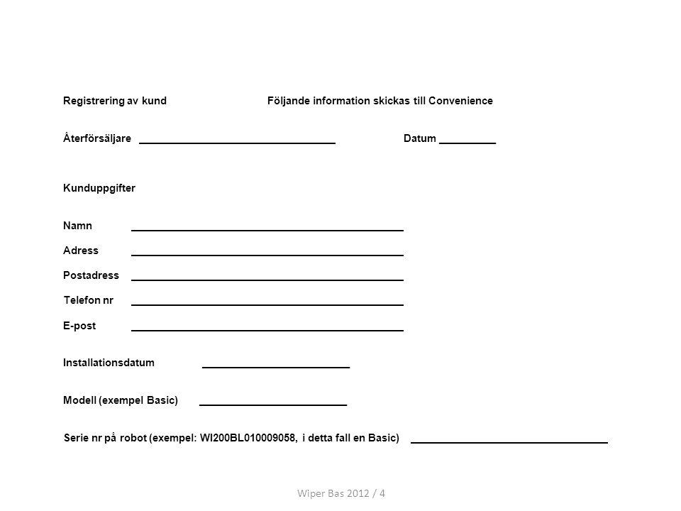 Registrering av kundFöljande information skickas till Convenience Återförsäljare Datum __________ Kunduppgifter Namn Adress Postadress Telefon nr E-post Installationsdatum __________________________ Modell (exempel Basic)__________________________ Serie nr på robot (exempel: WI200BL010009058, i detta fall en Basic) Wiper Bas 2012 / 4