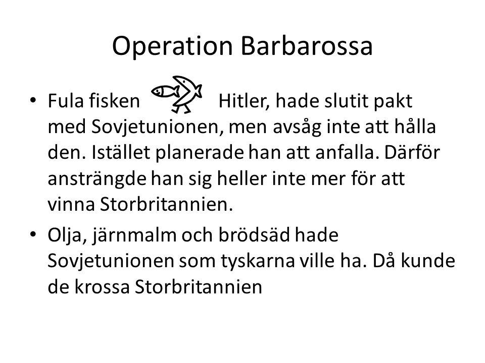 Operation Barbarossa • Fula fisken Hitler, hade slutit pakt med Sovjetunionen, men avsåg inte att hålla den. Istället planerade han att anfalla. Därfö