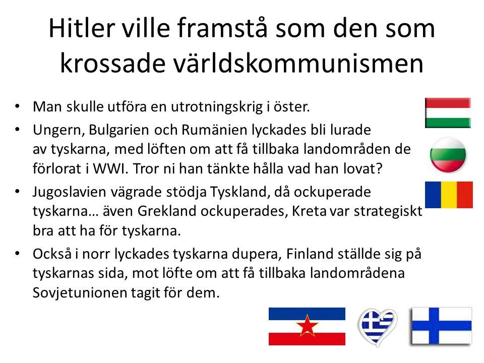 Hitler ville framstå som den som krossade världskommunismen • Man skulle utföra en utrotningskrig i öster. • Ungern, Bulgarien och Rumänien lyckades b