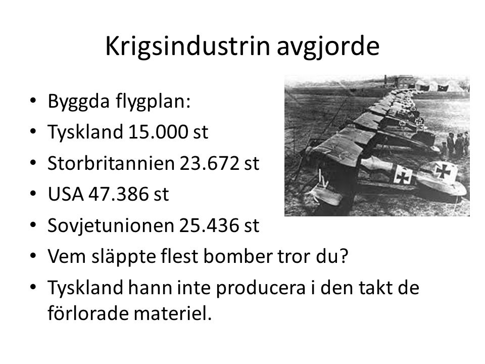 Krigsindustrin avgjorde • Byggda flygplan: • Tyskland 15.000 st • Storbritannien 23.672 st • USA 47.386 st • Sovjetunionen 25.436 st • Vem släppte fle