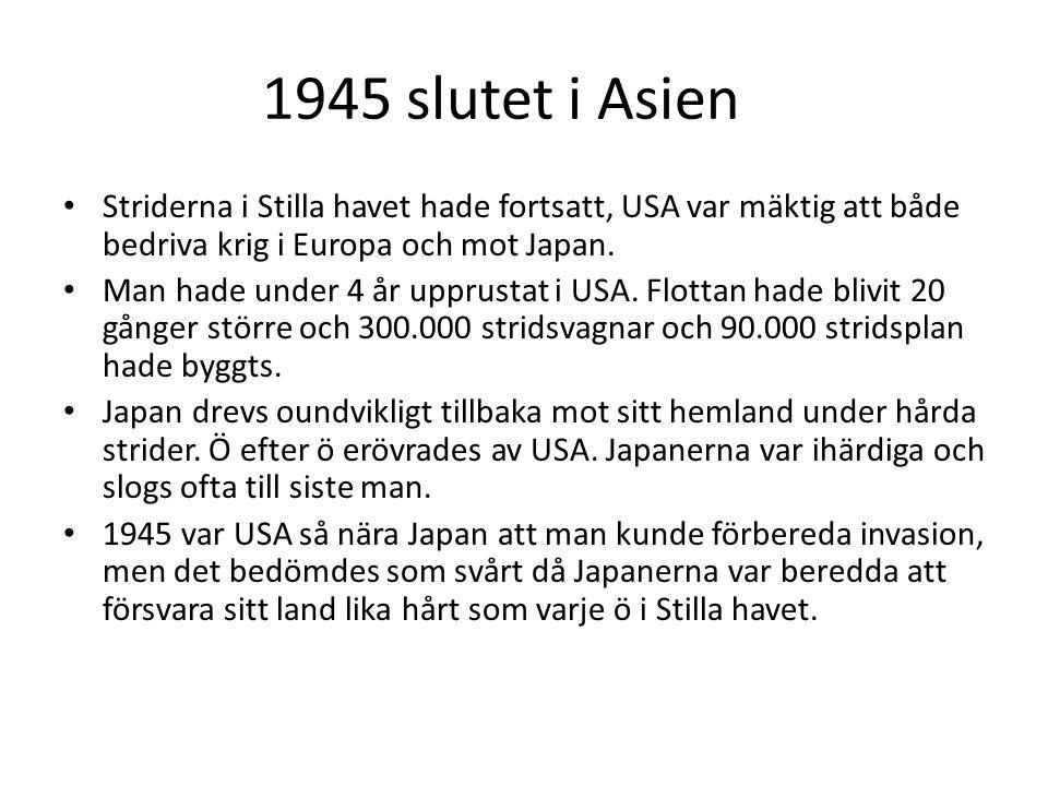 1945 slutet i Asien • Striderna i Stilla havet hade fortsatt, USA var mäktig att både bedriva krig i Europa och mot Japan. • Man hade under 4 år uppru