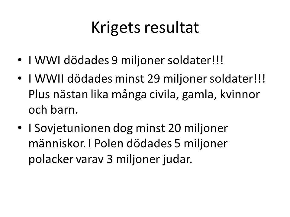 Krigets resultat • I WWI dödades 9 miljoner soldater!!! • I WWII dödades minst 29 miljoner soldater!!! Plus nästan lika många civila, gamla, kvinnor o