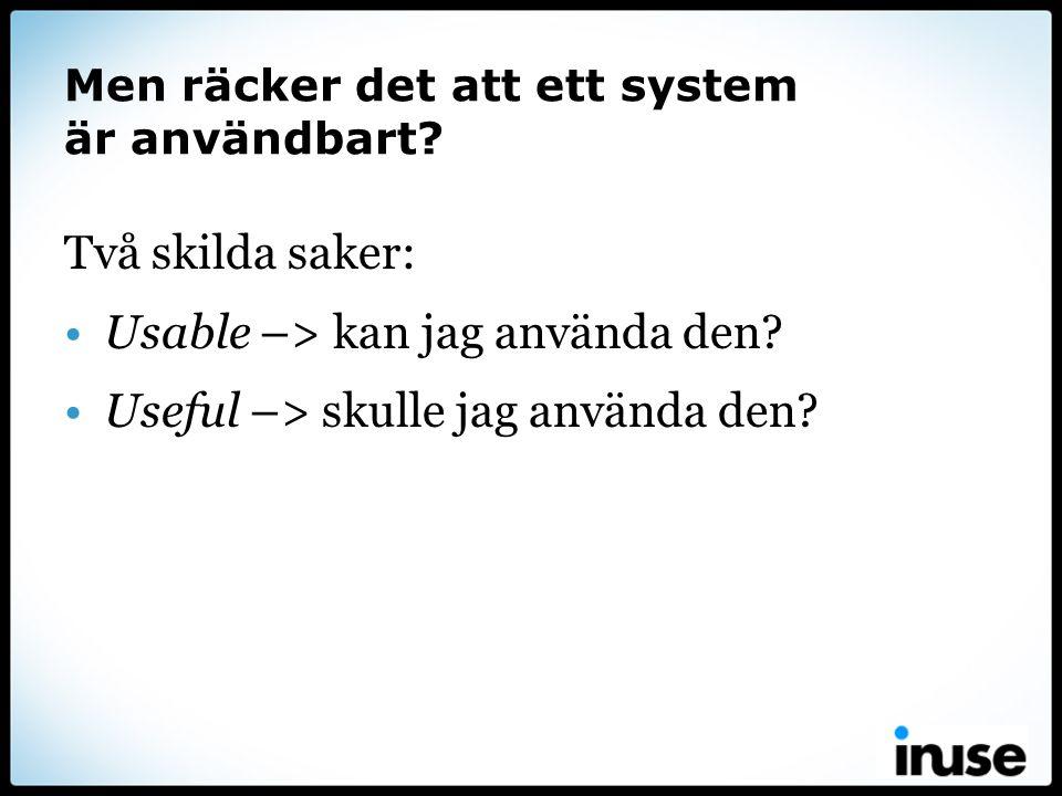 Men räcker det att ett system är användbart? Två skilda saker: •Usable –> kan jag använda den? •Useful –> skulle jag använda den?