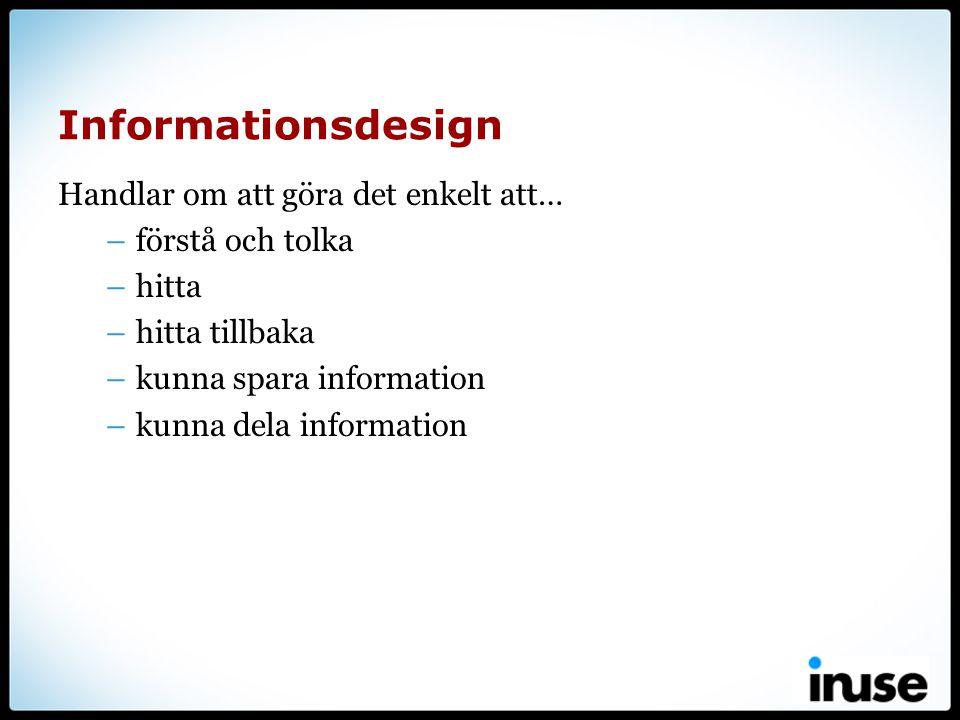 Informationsdesign Handlar om att göra det enkelt att… –förstå och tolka –hitta –hitta tillbaka –kunna spara information –kunna dela information