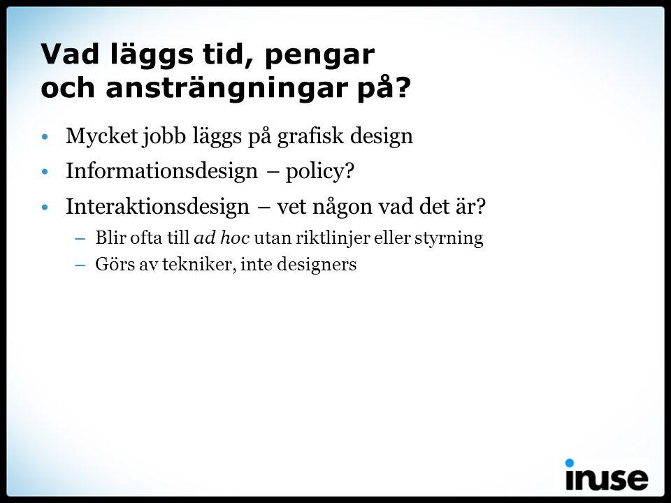 Vad läggs tid, pengar och ansträngningar på? •Mycket jobb läggs på grafisk design •Informationsdesign – policy? •Interaktionsdesign – vet någon vad de
