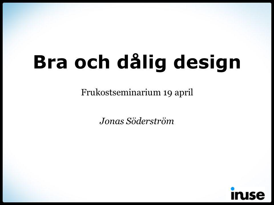 Bra och dålig design Frukostseminarium 19 april Jonas Söderström