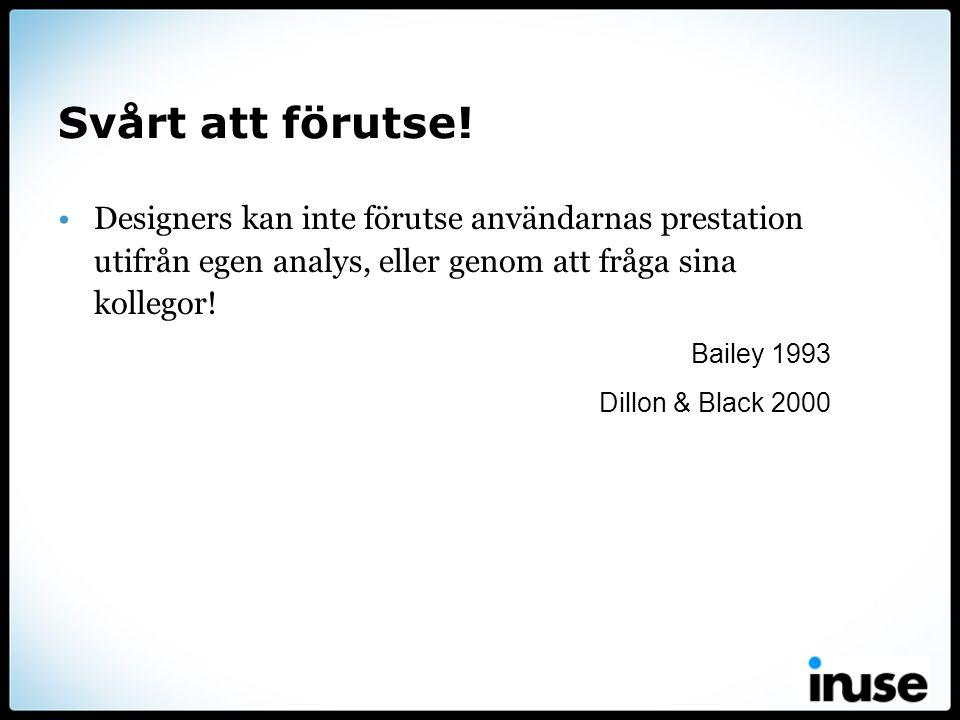 Svårt att förutse! •Designers kan inte förutse användarnas prestation utifrån egen analys, eller genom att fråga sina kollegor! Bailey 1993 Dillon & B