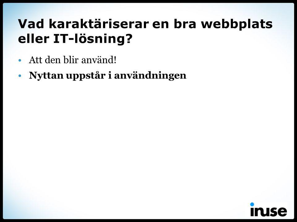 Vad karaktäriserar en bra webbplats eller IT-lösning? •Att den blir använd! •Nyttan uppstår i användningen