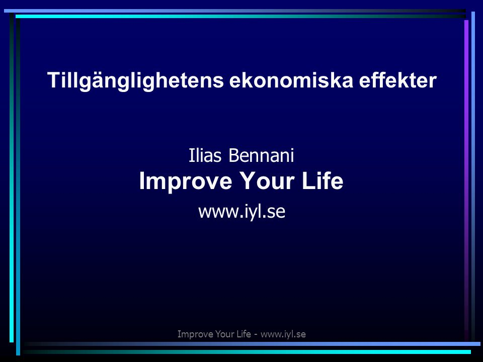 Improve Your Life - www.iyl.se Tillgänglighetens ekonomiska effekter Ilias Bennani Improve Your Life www.iyl.se