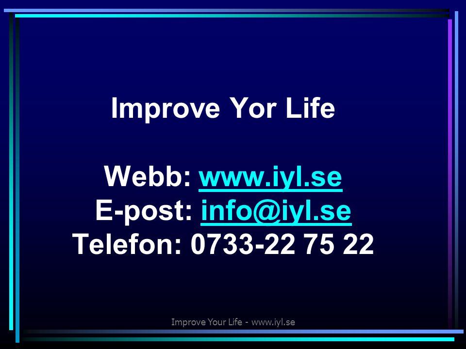 Improve Your Life - www.iyl.se Improve Yor Life Webb: www.iyl.se E-post: info@iyl.se Telefon: 0733-22 75 22www.iyl.seinfo@iyl.se
