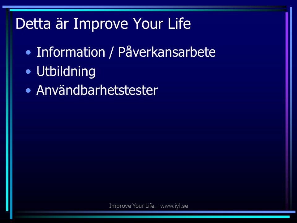 Improve Your Life - www.iyl.se Detta är Improve Your Life •Information / Påverkansarbete •Utbildning •Användbarhetstester
