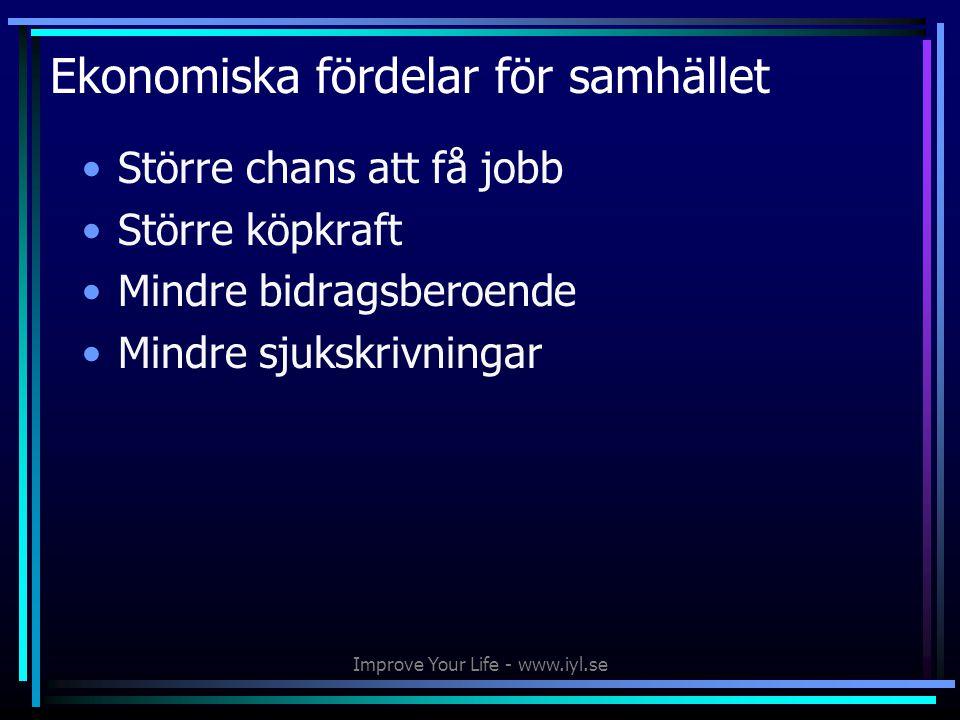 Improve Your Life - www.iyl.se Ekonomiska fördelar för samhället •Större chans att få jobb •Större köpkraft •Mindre bidragsberoende •Mindre sjukskrivningar