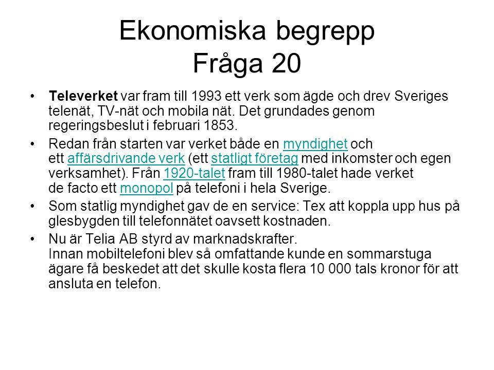 Ekonomiska begrepp Fråga 20 •Televerket var fram till 1993 ett verk som ägde och drev Sveriges telenät, TV-nät och mobila nät.