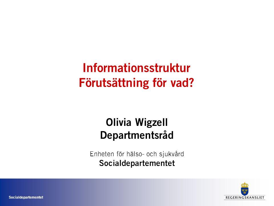 Socialdepartementet Informationsstruktur Förutsättning för vad? Olivia Wigzell Departmentsråd Enheten för hälso- och sjukvård Socialdepartementet