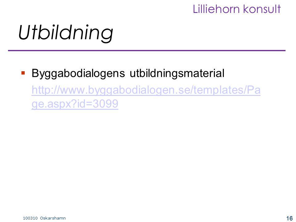 16 100310 Oskarshamn Lilliehorn konsult 16 Utbildning  Byggabodialogens utbildningsmaterial http://www.byggabodialogen.se/templates/Pa ge.aspx?id=309